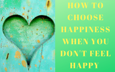 How do you choose happiness when you don't feel like it?